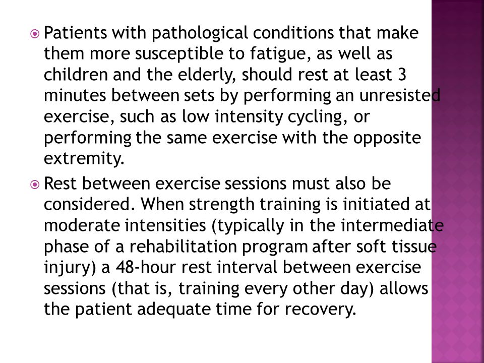 Patients with pathological conditions that make them more susceptible to fatigue, as well as children and the elderly, should rest at least 3 minutes between sets by performing an unresisted exercise, such as low intensity cycling, or performing the same exercise with the opposite extremity.