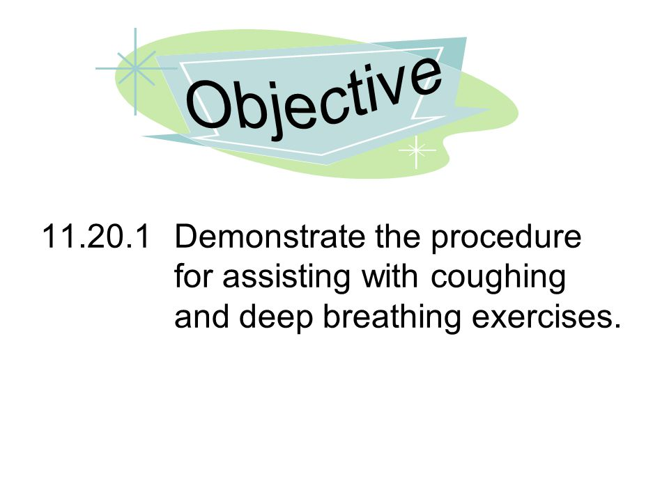Objective 11.20.1 Demonstrate the procedure for assisting with coughing and deep breathing exercises.