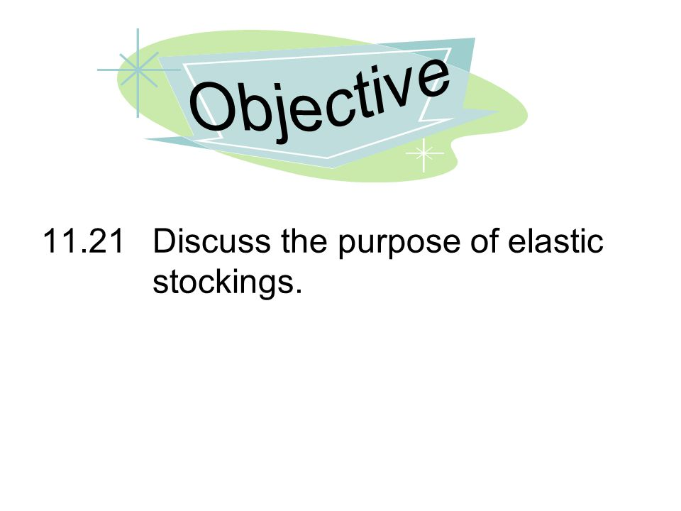 Objective 11.21 Discuss the purpose of elastic stockings.