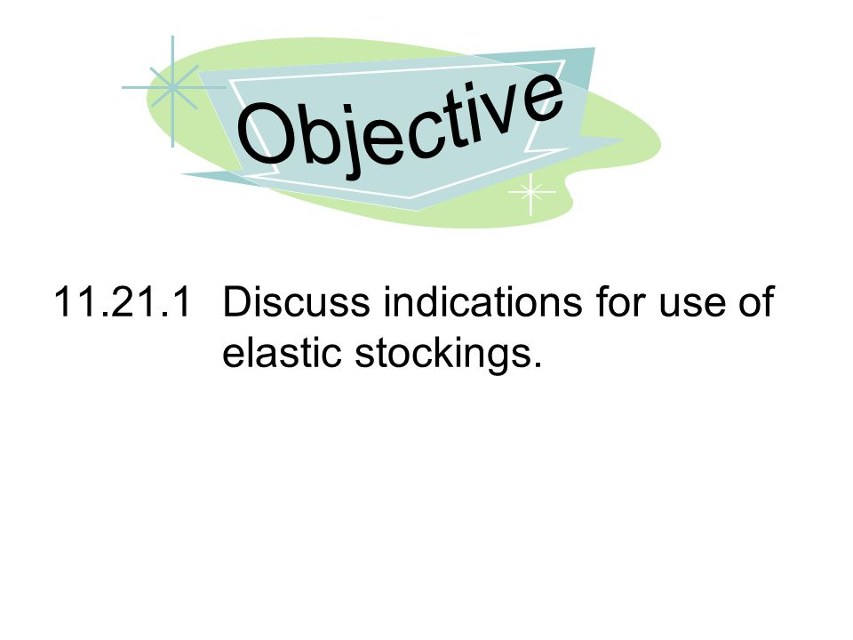 Objective 11.21.1 Discuss indications for use of elastic stockings.