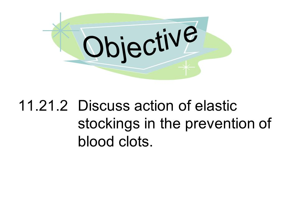 Objective 11.21.2 Discuss action of elastic stockings in the prevention of blood clots.
