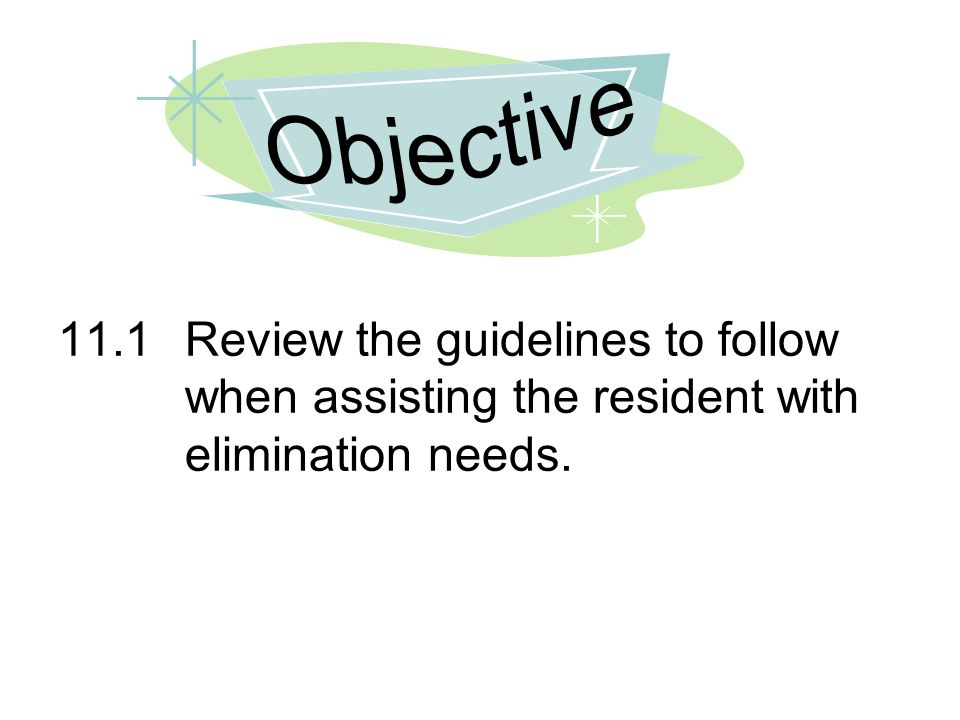 Objective 11.1 Review the guidelines to follow when assisting the resident with elimination needs.