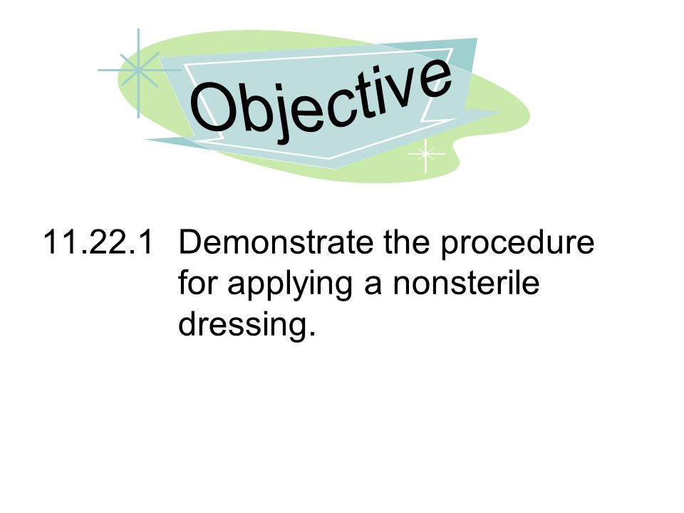Objective 11.22.1 Demonstrate the procedure for applying a nonsterile dressing.