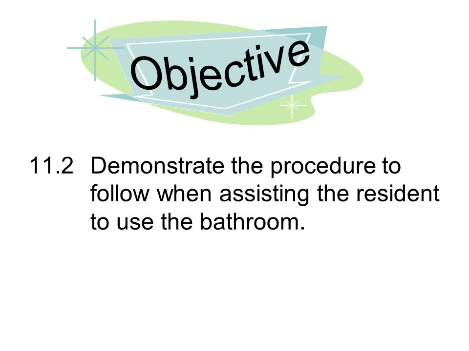 Objective 11.2 Demonstrate the procedure to follow when assisting the resident to use the bathroom.