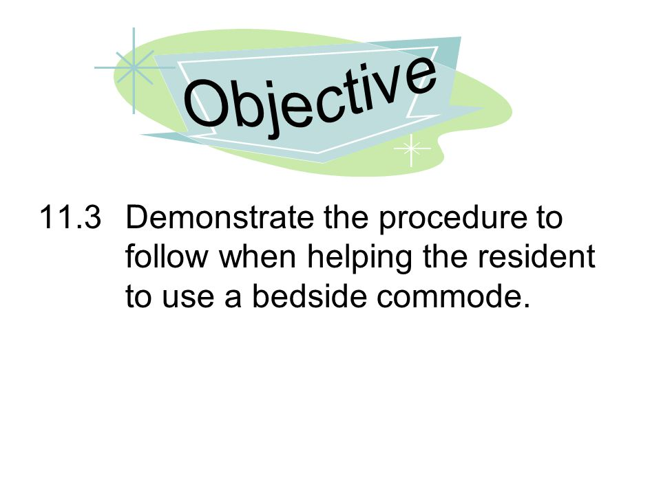Objective 11.3 Demonstrate the procedure to follow when helping the resident to use a bedside commode.