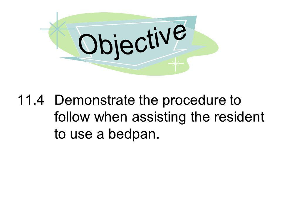 Objective 11.4 Demonstrate the procedure to follow when assisting the resident to use a bedpan.