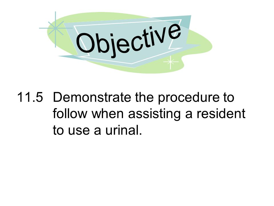 Objective 11.5 Demonstrate the procedure to follow when assisting a resident to use a urinal.