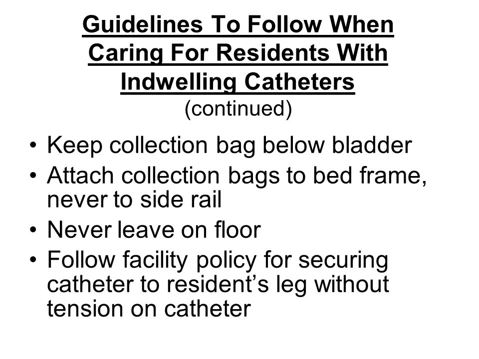 Guidelines To Follow When Caring For Residents With Indwelling Catheters (continued)