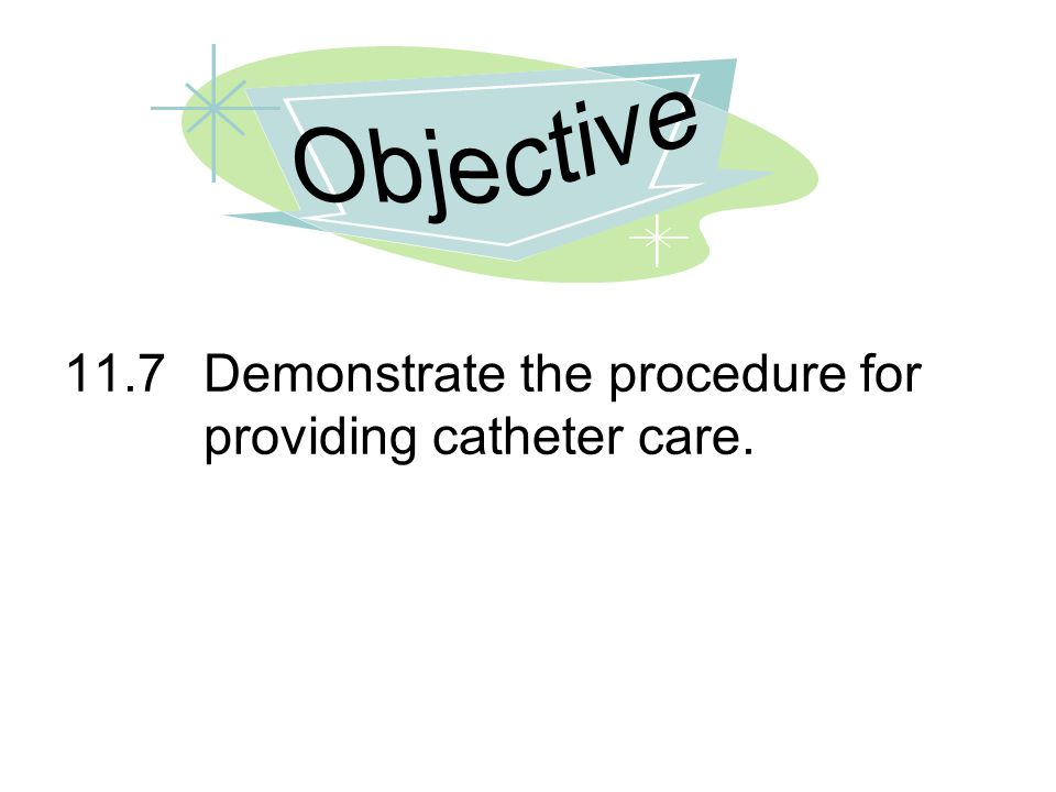 Objective 11.7 Demonstrate the procedure for providing catheter care.