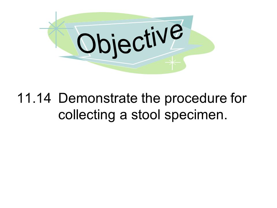 Objective 11.14 Demonstrate the procedure for collecting a stool specimen.