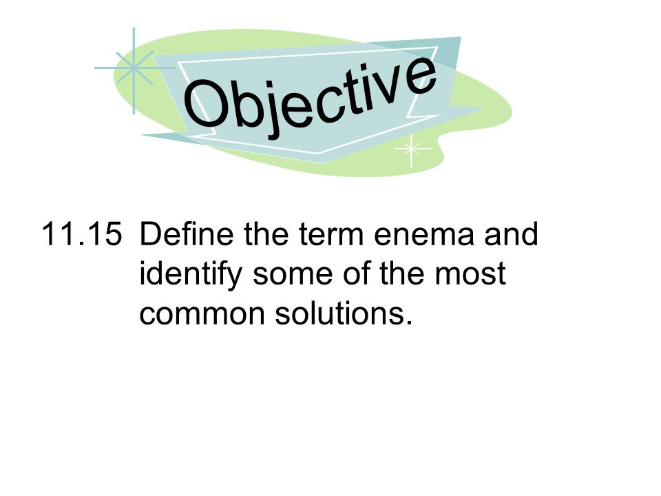 Objective 11.15 Define the term enema and identify some of the most common solutions.