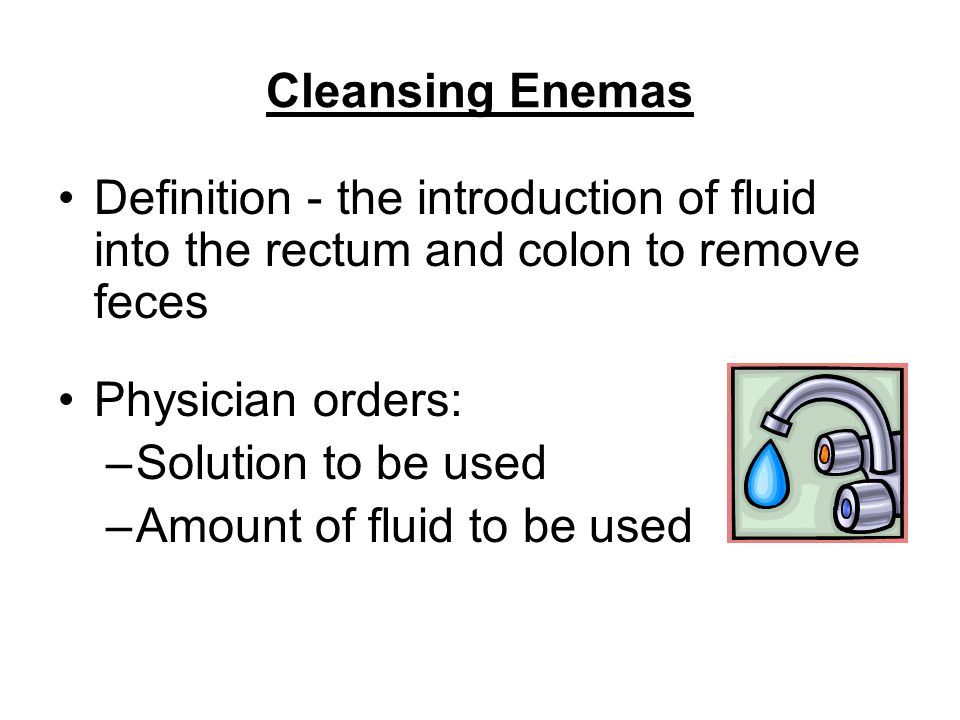 Cleansing Enemas Definition - the introduction of fluid into the rectum and colon to remove feces.