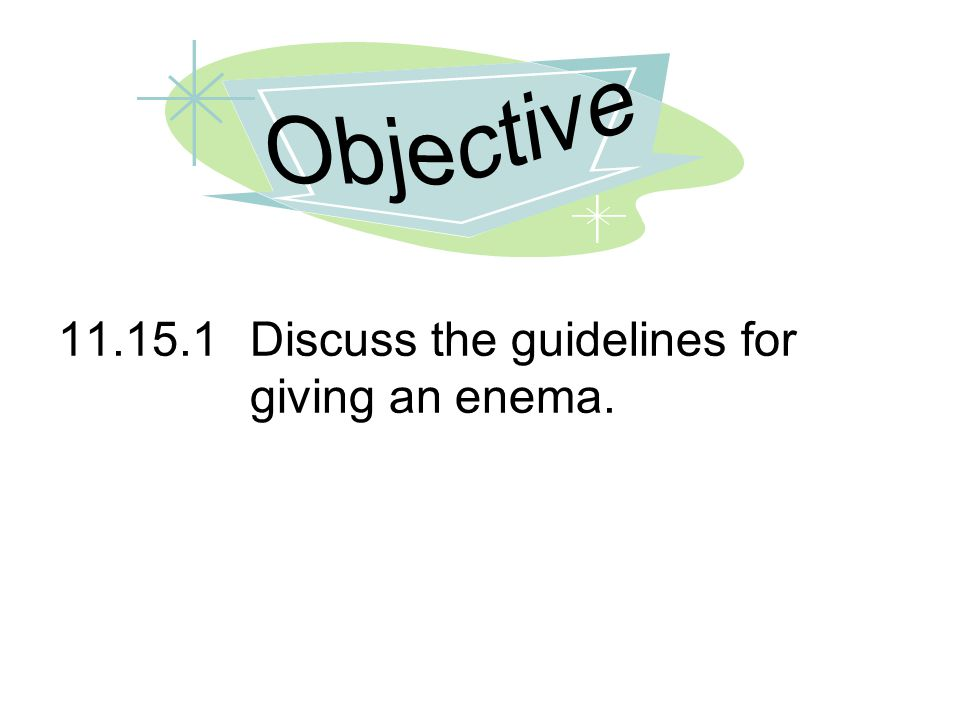 Objective 11.15.1 Discuss the guidelines for giving an enema.