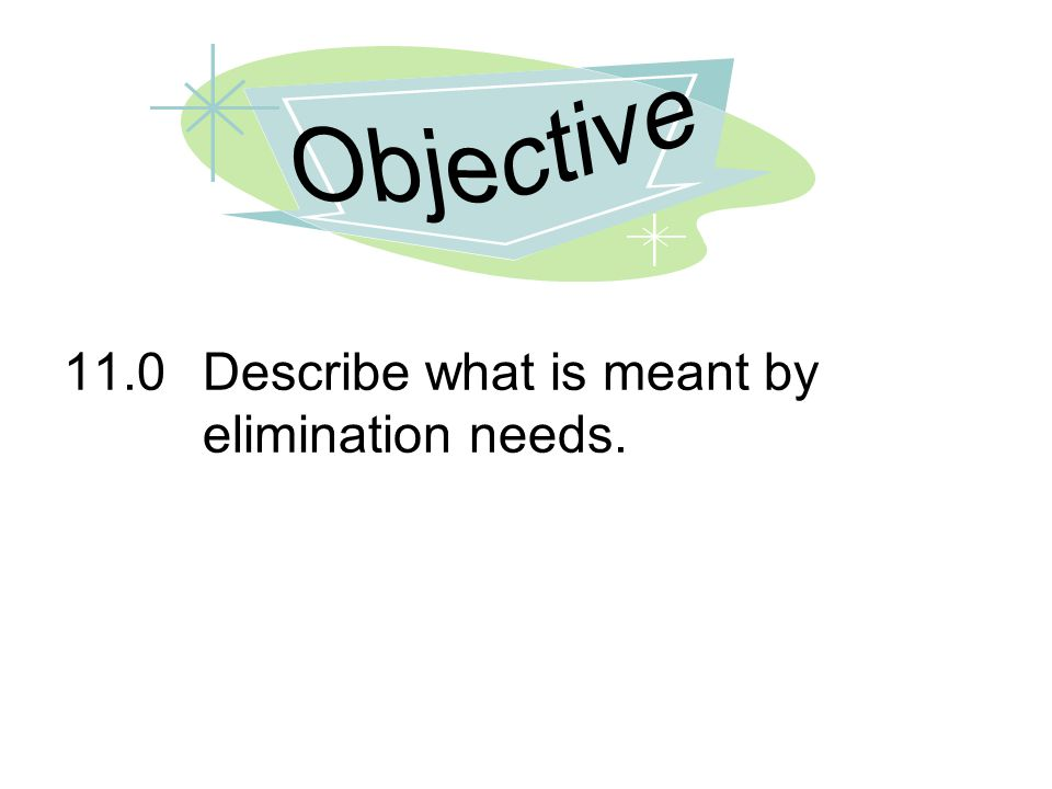 Objective 11.0 Describe what is meant by elimination needs.