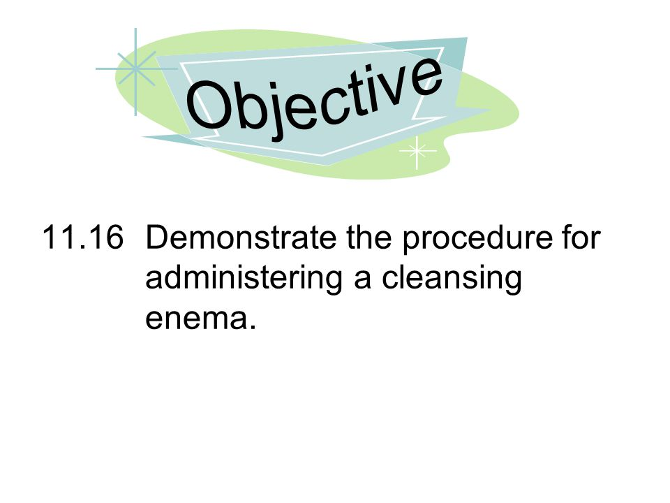 Objective 11.16 Demonstrate the procedure for administering a cleansing enema.