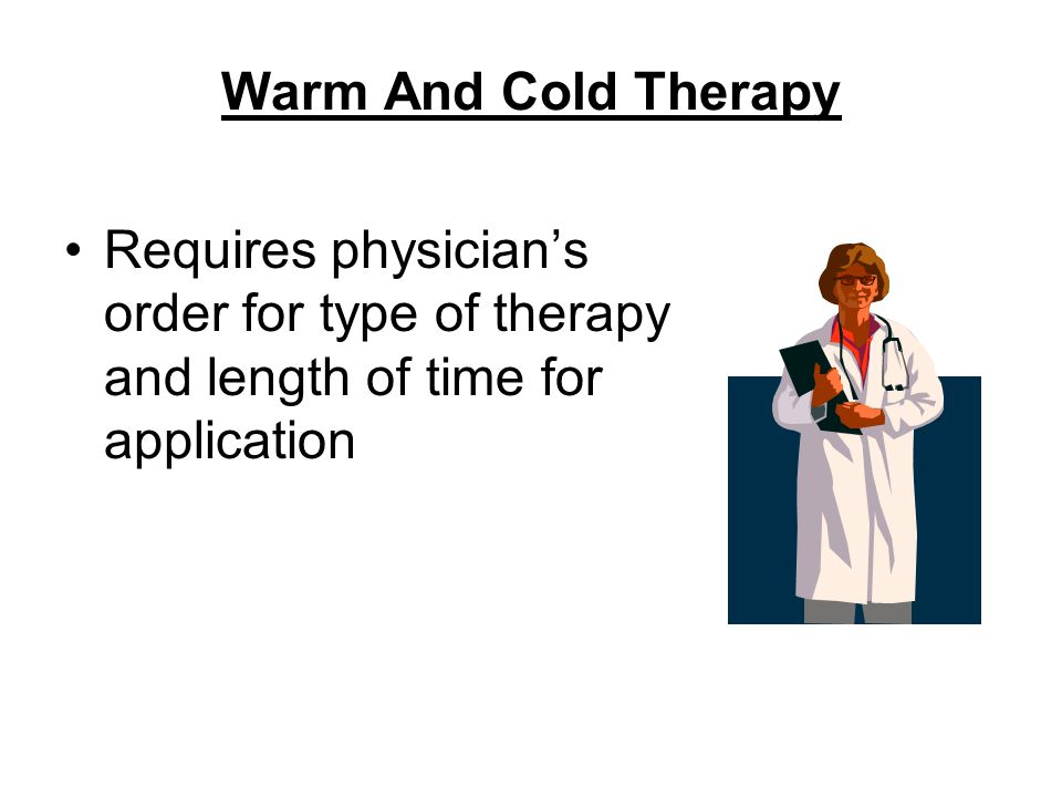 Warm And Cold Therapy Requires physician's order for type of therapy and length of time for application.