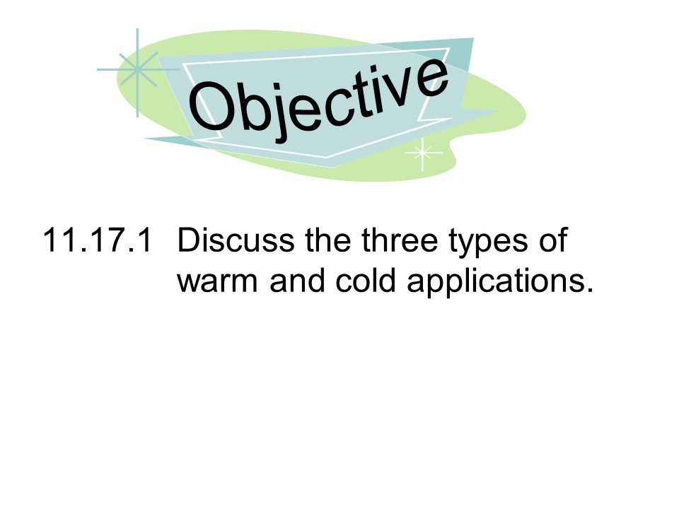 Objective 11.17.1 Discuss the three types of warm and cold applications.
