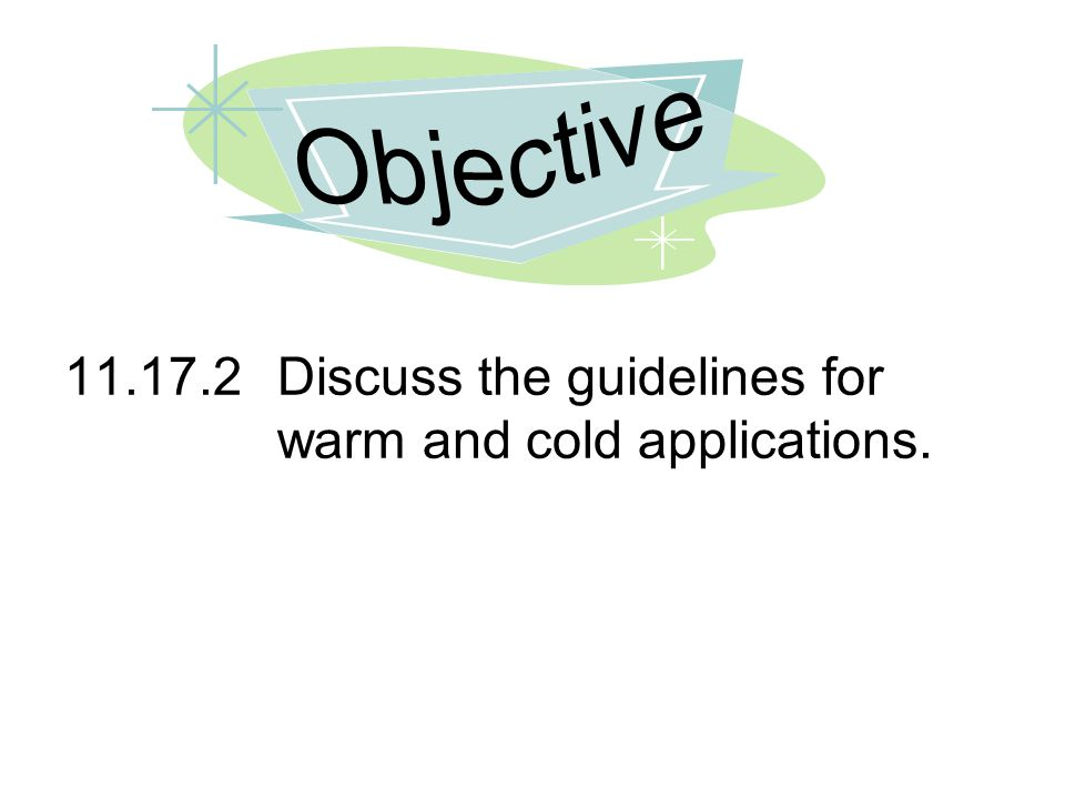 Objective 11.17.2 Discuss the guidelines for warm and cold applications.
