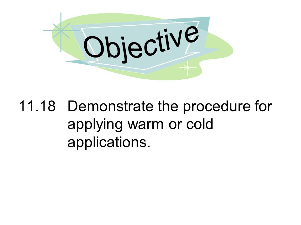 Objective 11.18 Demonstrate the procedure for applying warm or cold applications.