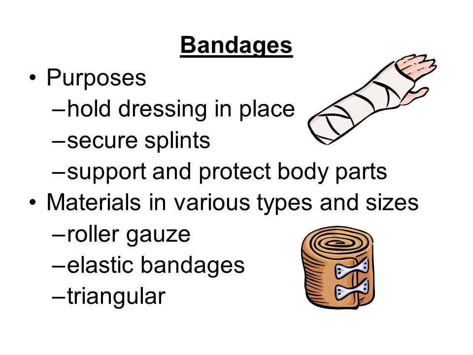 Bandages Purposes. hold dressing in place. secure splints. support and protect body parts. Materials in various types and sizes.
