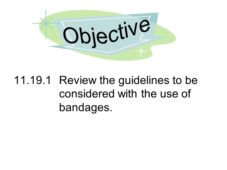 Objective 11.19.1 Review the guidelines to be considered with the use of bandages.