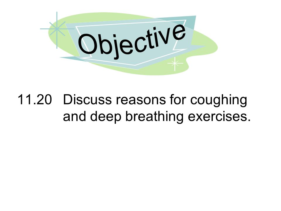 Objective 11.20 Discuss reasons for coughing and deep breathing exercises.