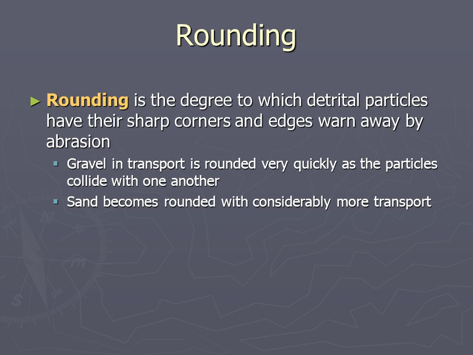 Rounding Rounding is the degree to which detrital particles have their sharp corners and edges warn away by abrasion.