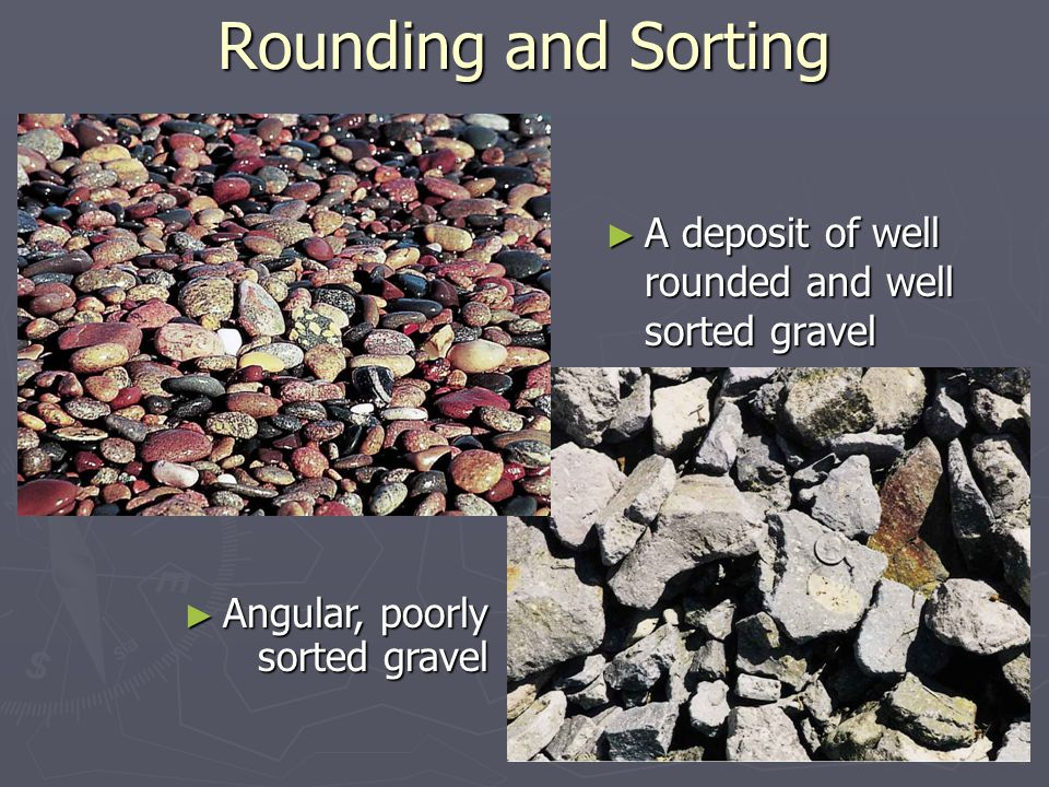 Rounding and Sorting A deposit of well rounded and well sorted gravel