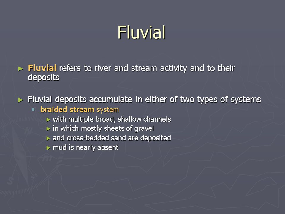 Fluvial Fluvial refers to river and stream activity and to their deposits. Fluvial deposits accumulate in either of two types of systems.