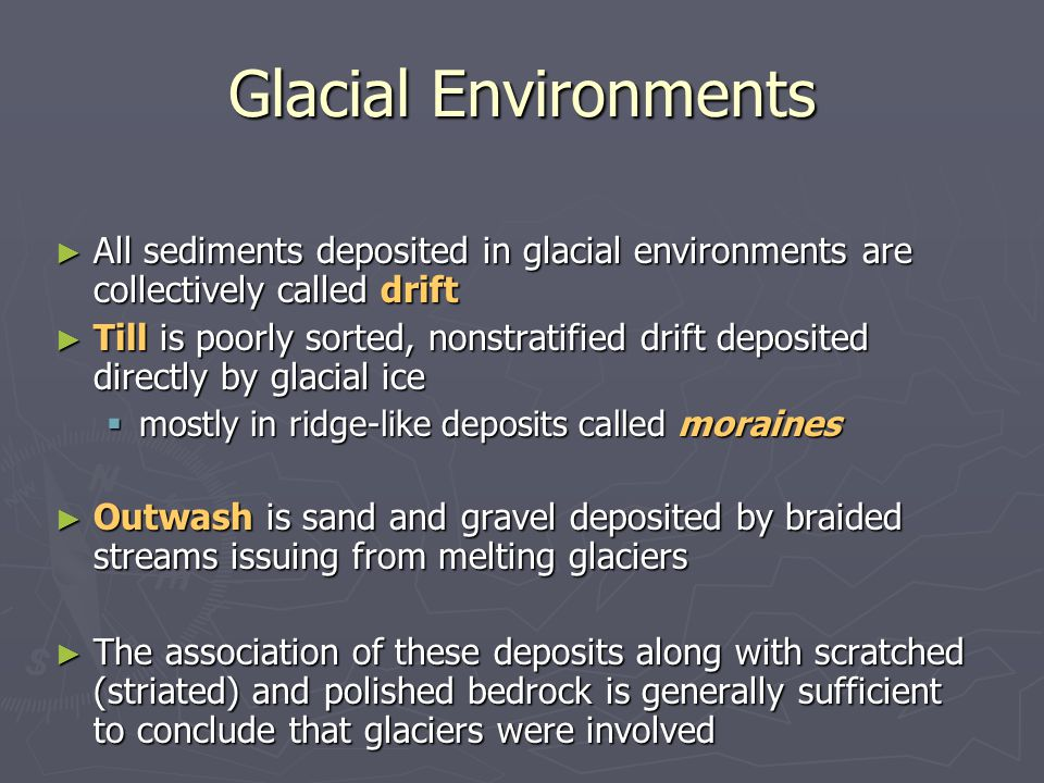 Glacial Environments All sediments deposited in glacial environments are collectively called drift.