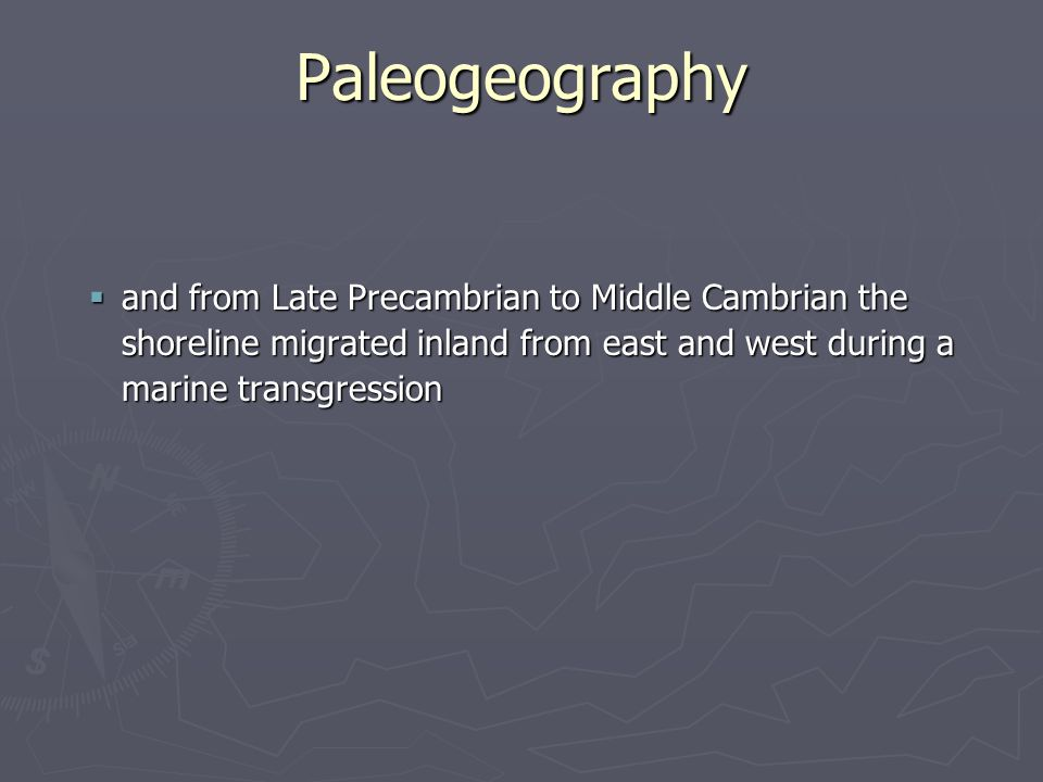 Paleogeography and from Late Precambrian to Middle Cambrian the shoreline migrated inland from east and west during a marine transgression.