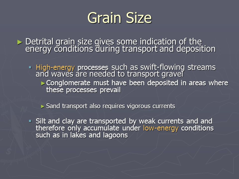 Grain Size Detrital grain size gives some indication of the energy conditions during transport and deposition.