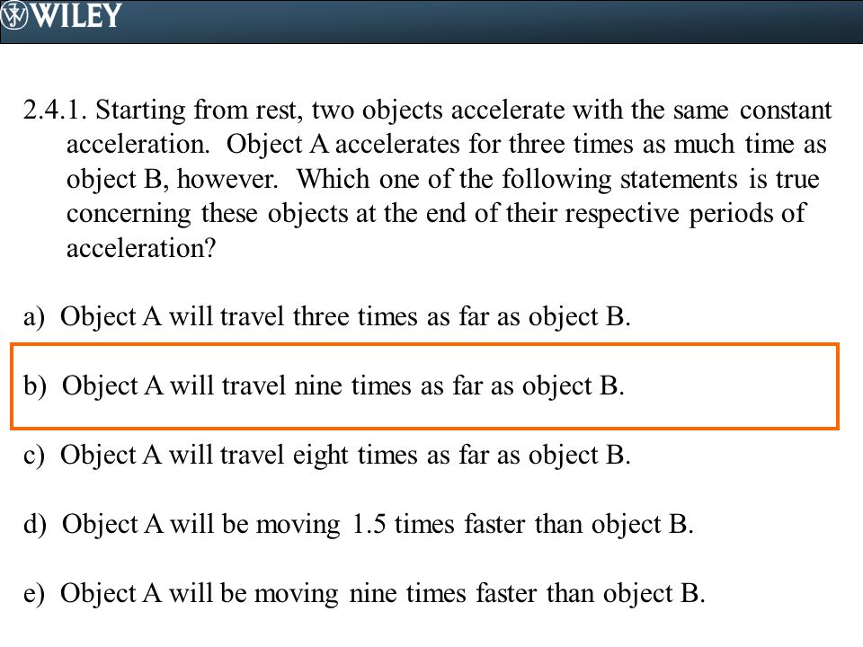 2.4.1. Starting from rest, two objects accelerate with the same constant acceleration. Object A accelerates for three times as much time as object B, however. Which one of the following statements is true concerning these objects at the end of their respective periods of acceleration