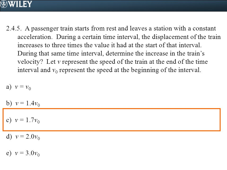 2.4.5. A passenger train starts from rest and leaves a station with a constant acceleration. During a certain time interval, the displacement of the train increases to three times the value it had at the start of that interval. During that same time interval, determine the increase in the train's velocity Let v represent the speed of the train at the end of the time interval and v0 represent the speed at the beginning of the interval.