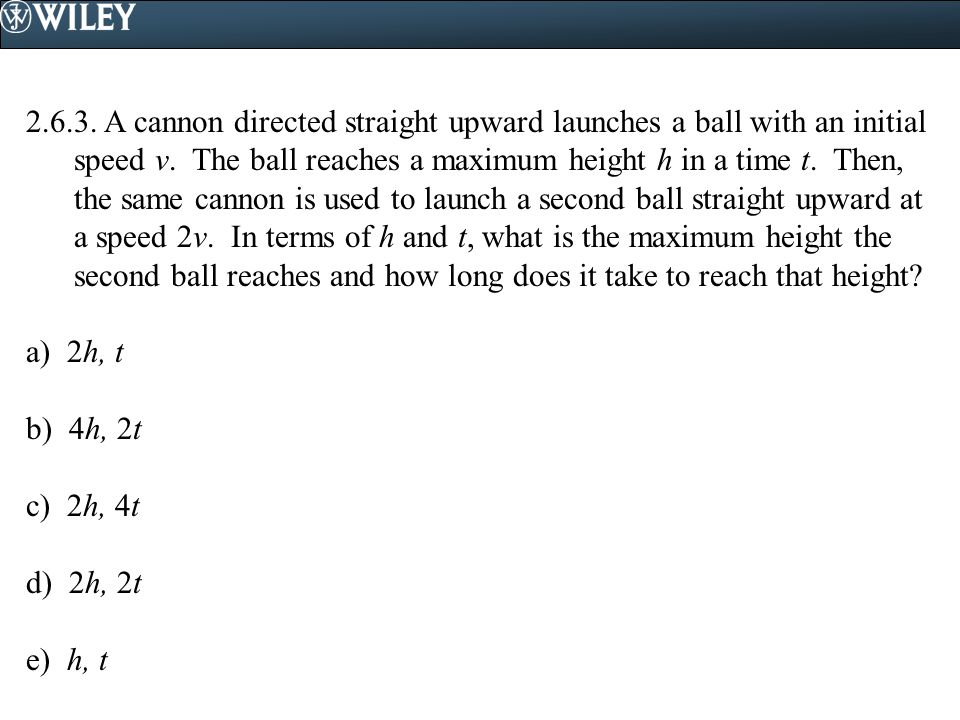 2.6.3. A cannon directed straight upward launches a ball with an initial speed v. The ball reaches a maximum height h in a time t. Then, the same cannon is used to launch a second ball straight upward at a speed 2v. In terms of h and t, what is the maximum height the second ball reaches and how long does it take to reach that height