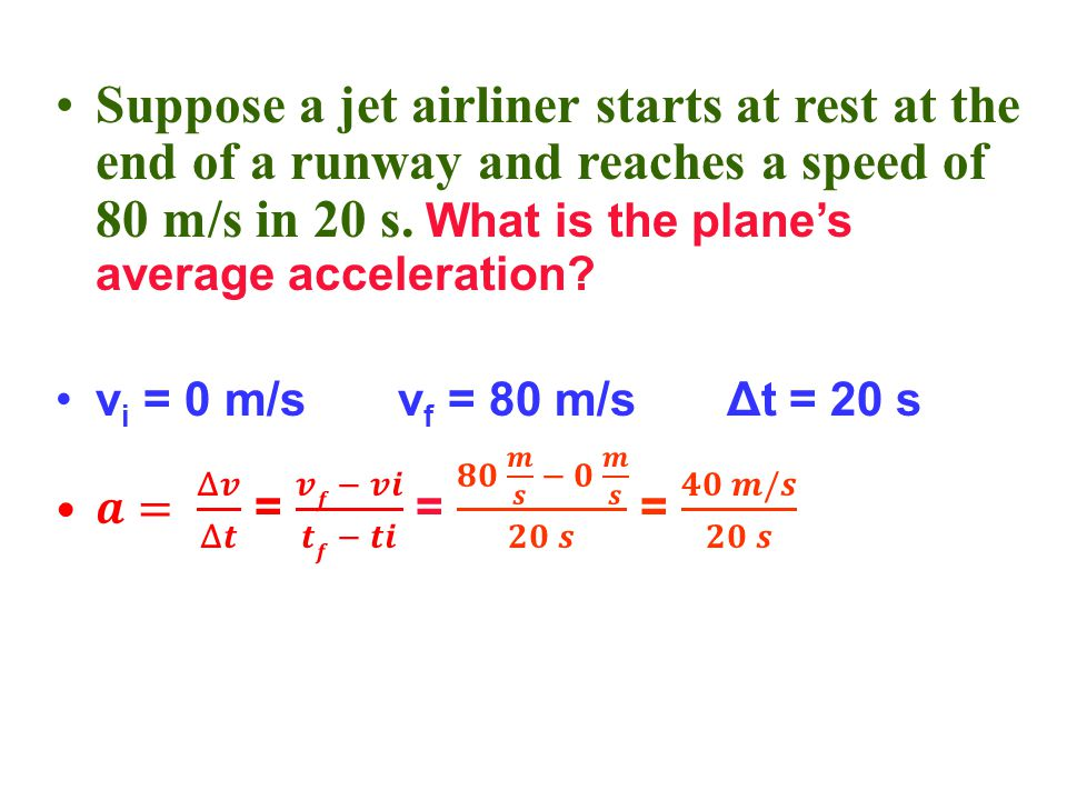 Suppose a jet airliner starts at rest at the end of a runway and reaches a speed of 80 m/s in 20 s. What is the plane's average acceleration