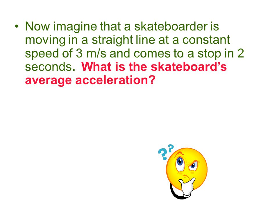 Now imagine that a skateboarder is moving in a straight line at a constant speed of 3 m/s and comes to a stop in 2 seconds.