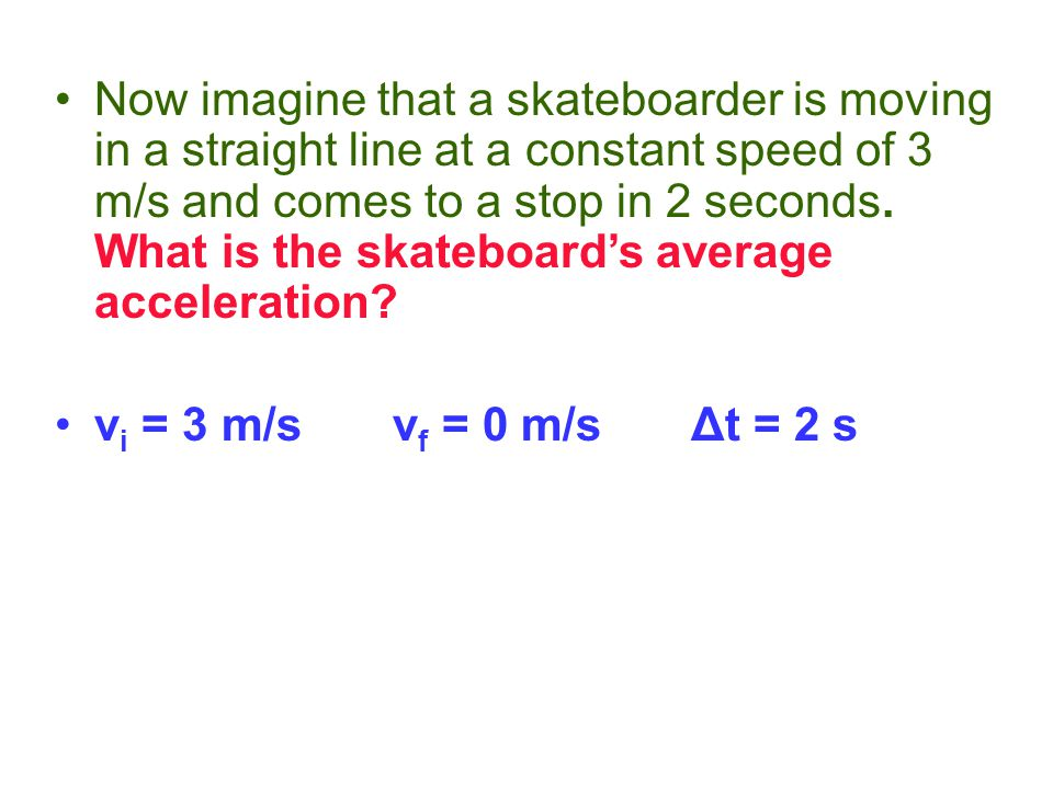 Now imagine that a skateboarder is moving in a straight line at a constant speed of 3 m/s and comes to a stop in 2 seconds. What is the skateboard's average acceleration