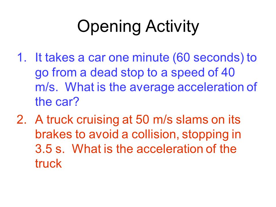 Opening Activity It takes a car one minute (60 seconds) to go from a dead stop to a speed of 40 m/s. What is the average acceleration of the car