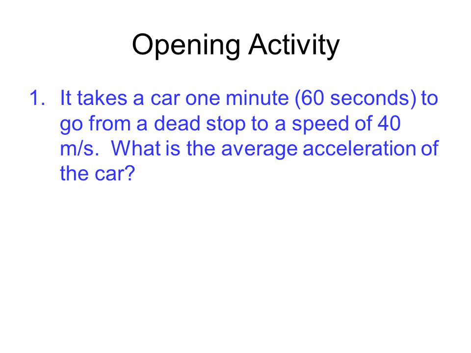 Opening Activity It takes a car one minute (60 seconds) to go from a dead stop to a speed of 40 m/s.