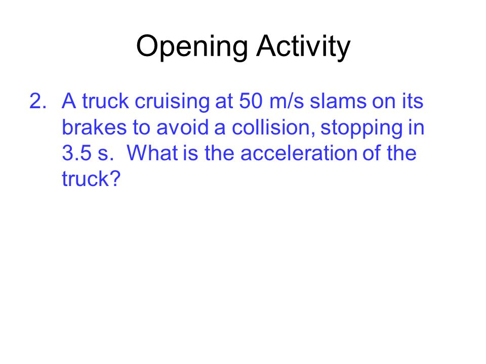 Opening Activity A truck cruising at 50 m/s slams on its brakes to avoid a collision, stopping in 3.5 s.