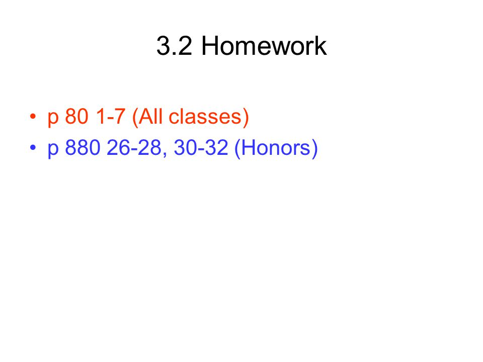 3.2 Homework p 80 1-7 (All classes) p 880 26-28, 30-32 (Honors)
