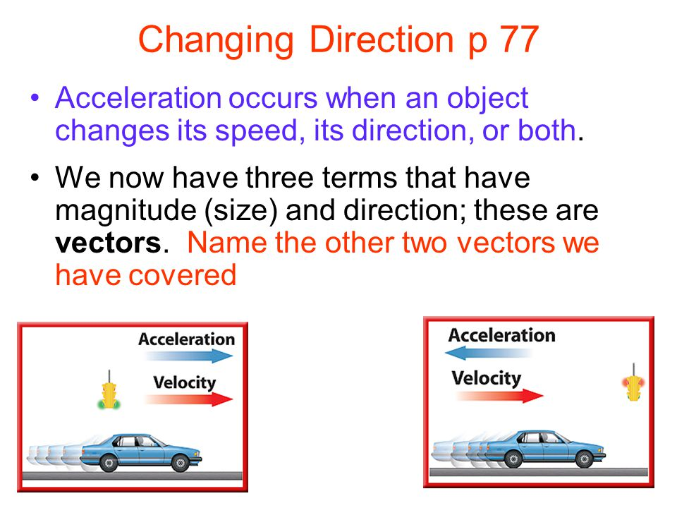 Changing Direction p 77 Acceleration occurs when an object changes its speed, its direction, or both.