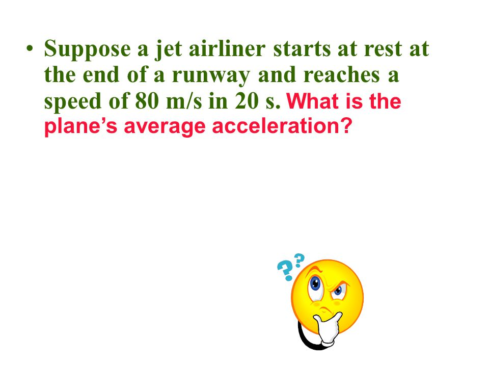 Suppose a jet airliner starts at rest at the end of a runway and reaches a speed of 80 m/s in 20 s.