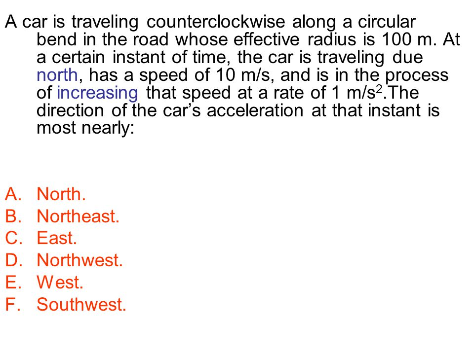 A car is traveling counterclockwise along a circular bend in the road whose effective radius is 100 m. At a certain instant of time, the car is traveling due north, has a speed of 10 m/s, and is in the process of increasing that speed at a rate of 1 m/s2.The direction of the car's acceleration at that instant is most nearly: