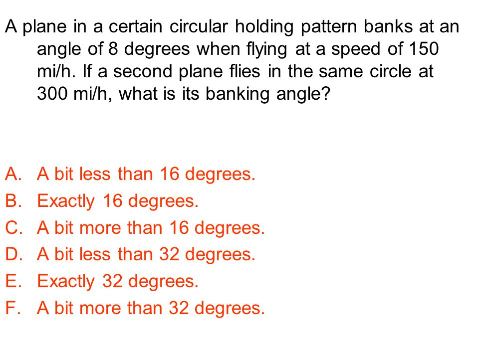 A plane in a certain circular holding pattern banks at an angle of 8 degrees when flying at a speed of 150 mi/h. If a second plane flies in the same circle at 300 mi/h, what is its banking angle