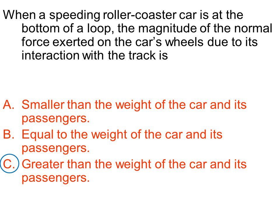 When a speeding roller-coaster car is at the bottom of a loop, the magnitude of the normal force exerted on the car's wheels due to its interaction with the track is
