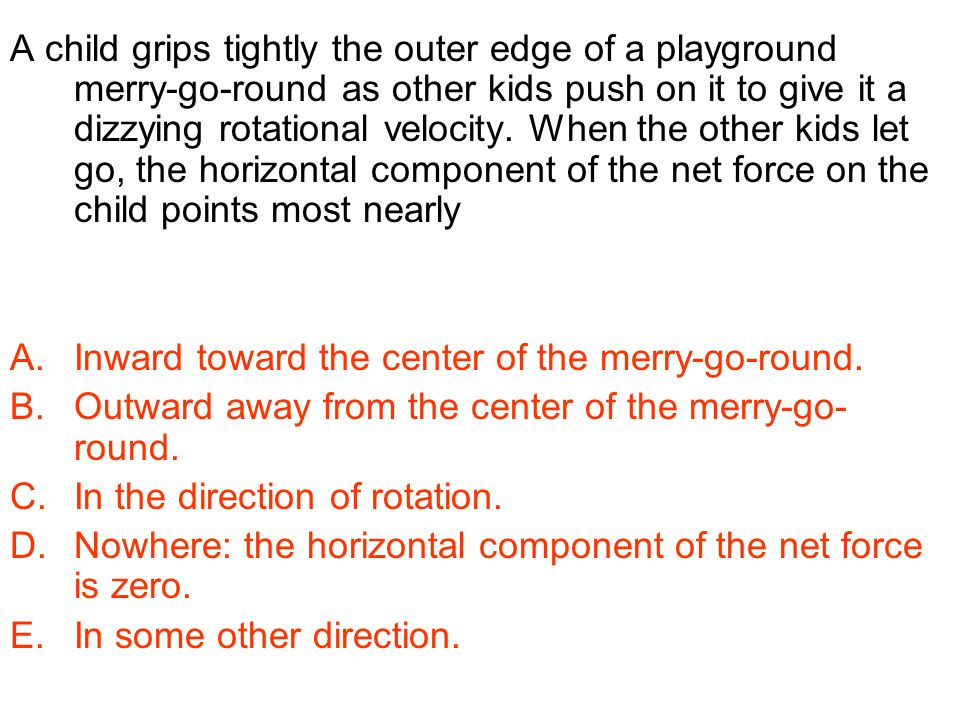 A child grips tightly the outer edge of a playground merry-go-round as other kids push on it to give it a dizzying rotational velocity. When the other kids let go, the horizontal component of the net force on the child points most nearly