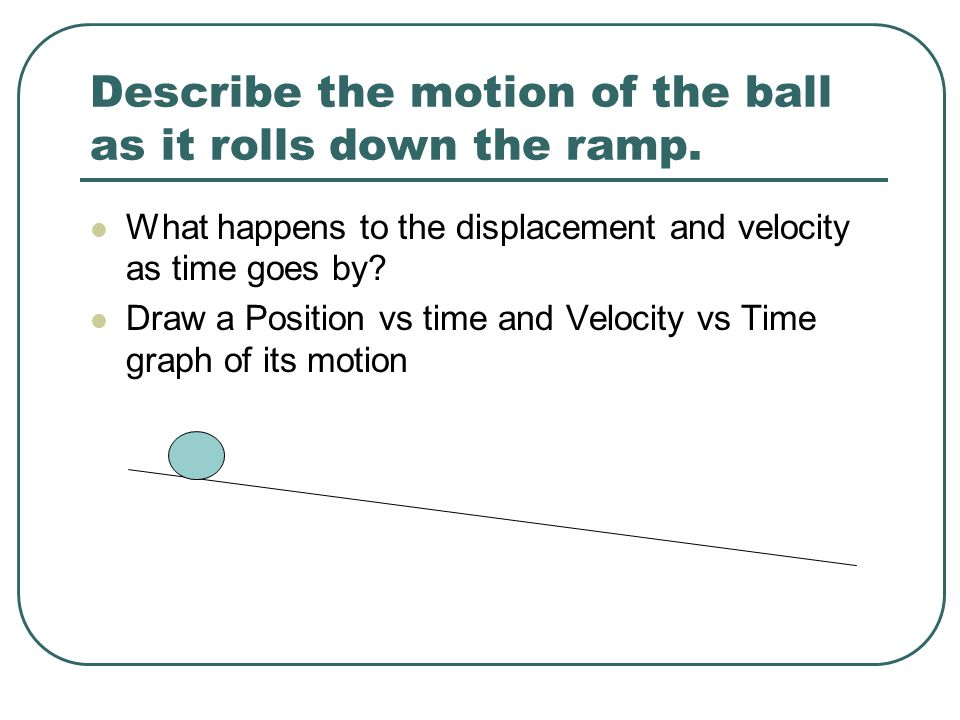 Describe the motion of the ball as it rolls down the ramp.