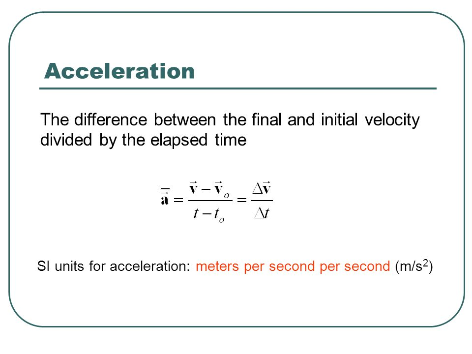 Acceleration The difference between the final and initial velocity divided by the elapsed time.